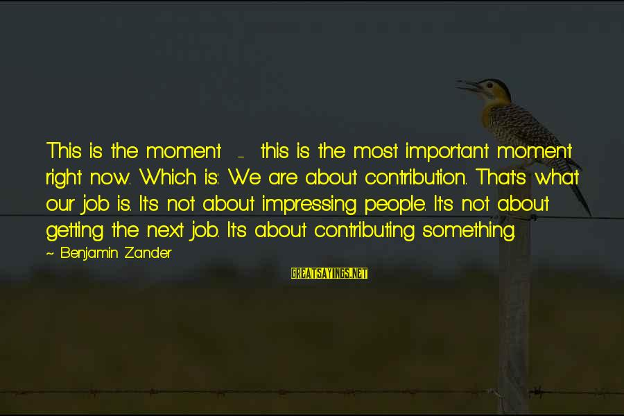 Zander's Sayings By Benjamin Zander: This is the moment - this is the most important moment right now. Which is: