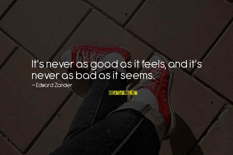 Zander's Sayings By Edward Zander: It's never as good as it feels, and it's never as bad as it seems.