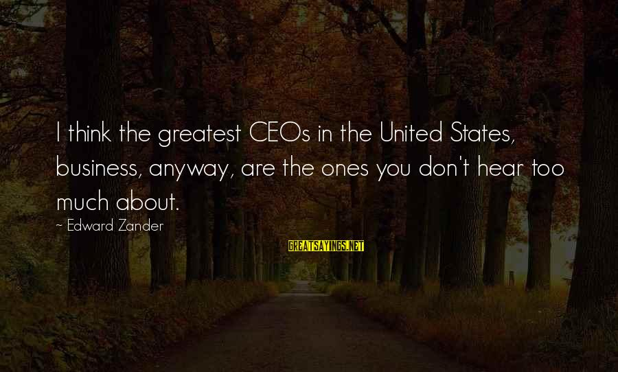 Zander's Sayings By Edward Zander: I think the greatest CEOs in the United States, business, anyway, are the ones you
