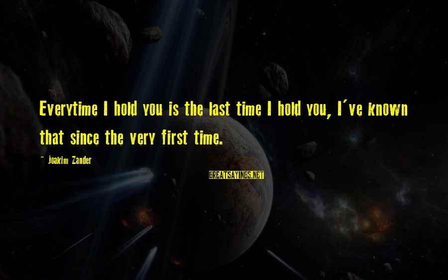 Zander's Sayings By Joakim Zander: Everytime I hold you is the last time I hold you, I've known that since