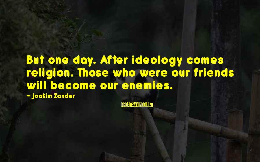 Zander's Sayings By Joakim Zander: But one day. After ideology comes religion. Those who were our friends will become our