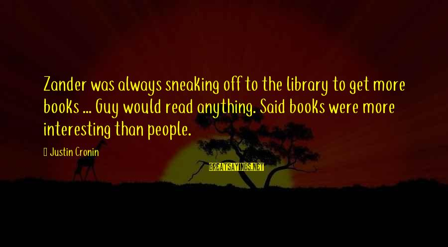 Zander's Sayings By Justin Cronin: Zander was always sneaking off to the library to get more books ... Guy would