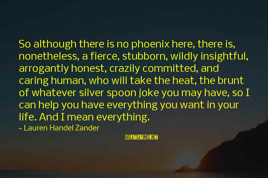 Zander's Sayings By Lauren Handel Zander: So although there is no phoenix here, there is, nonetheless, a fierce, stubborn, wildly insightful,