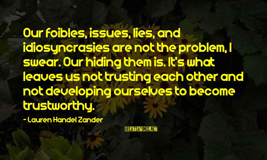 Zander's Sayings By Lauren Handel Zander: Our foibles, issues, lies, and idiosyncrasies are not the problem, I swear. Our hiding them