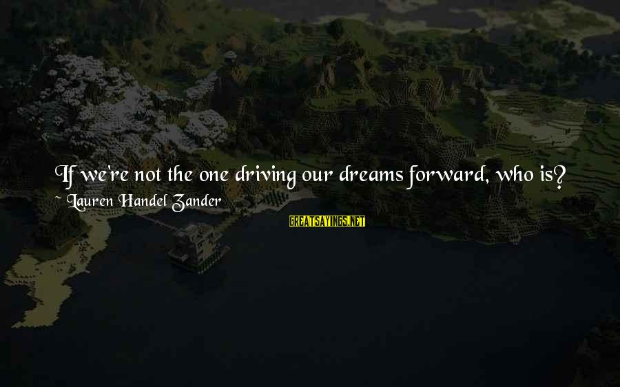 Zander's Sayings By Lauren Handel Zander: If we're not the one driving our dreams forward, who is? If we don't figure
