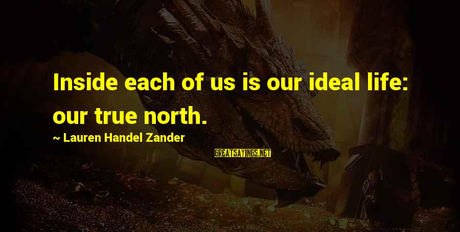 Zander's Sayings By Lauren Handel Zander: Inside each of us is our ideal life: our true north.