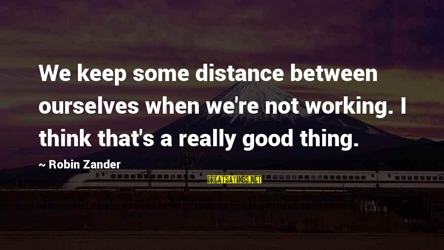Zander's Sayings By Robin Zander: We keep some distance between ourselves when we're not working. I think that's a really