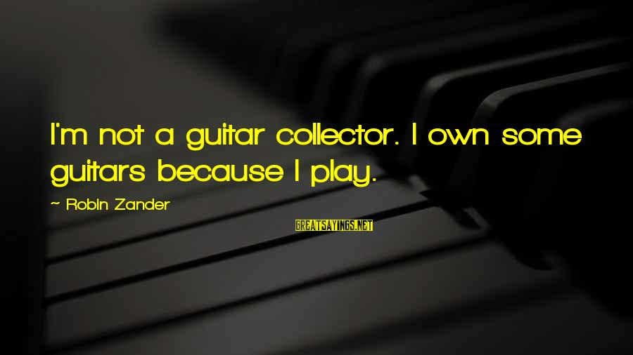 Zander's Sayings By Robin Zander: I'm not a guitar collector. I own some guitars because I play.
