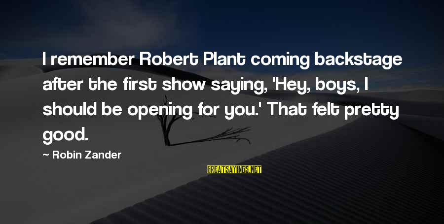 Zander's Sayings By Robin Zander: I remember Robert Plant coming backstage after the first show saying, 'Hey, boys, I should