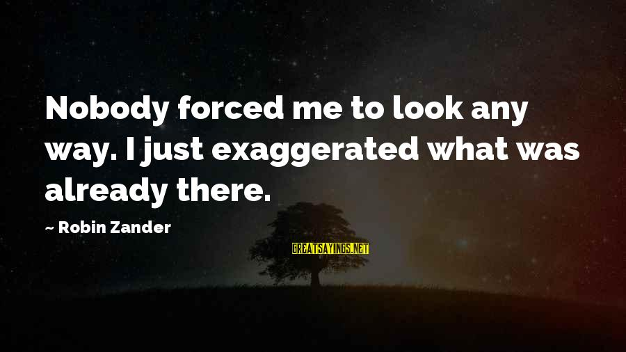 Zander's Sayings By Robin Zander: Nobody forced me to look any way. I just exaggerated what was already there.
