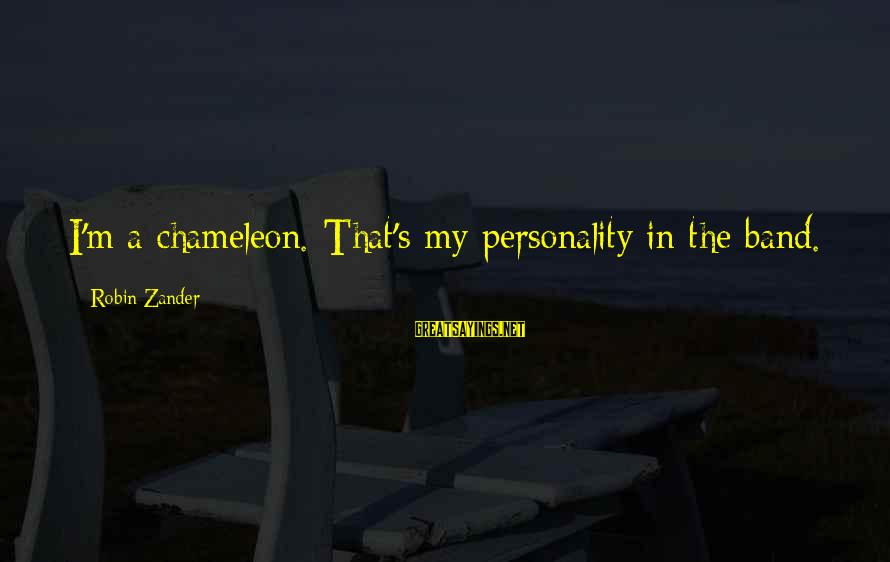 Zander's Sayings By Robin Zander: I'm a chameleon. That's my personality in the band.