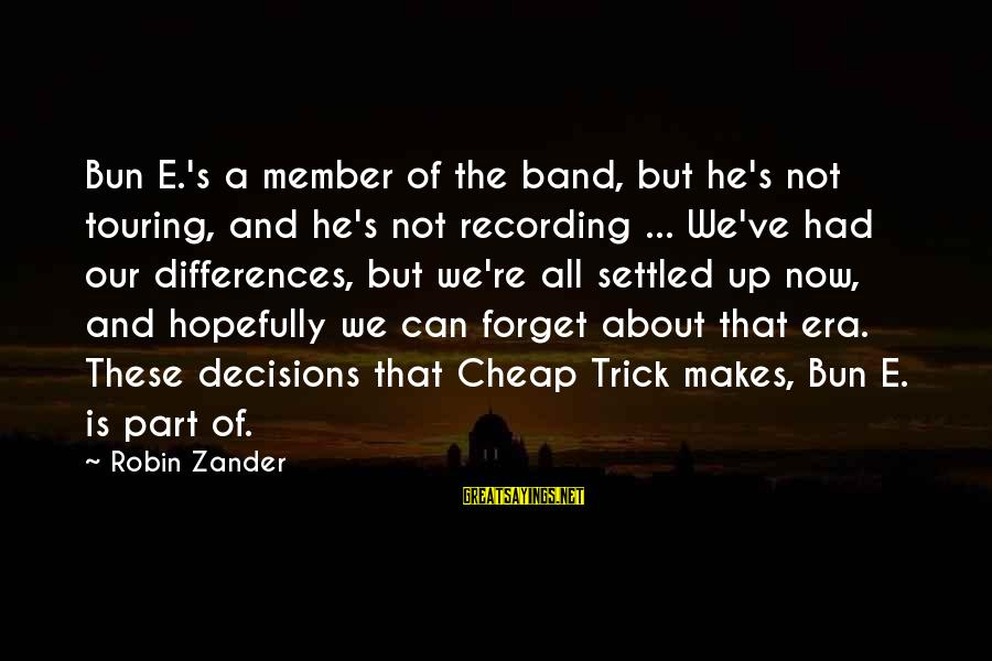 Zander's Sayings By Robin Zander: Bun E.'s a member of the band, but he's not touring, and he's not recording