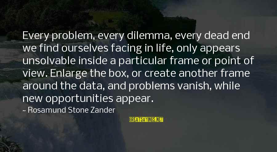 Zander's Sayings By Rosamund Stone Zander: Every problem, every dilemma, every dead end we find ourselves facing in life, only appears