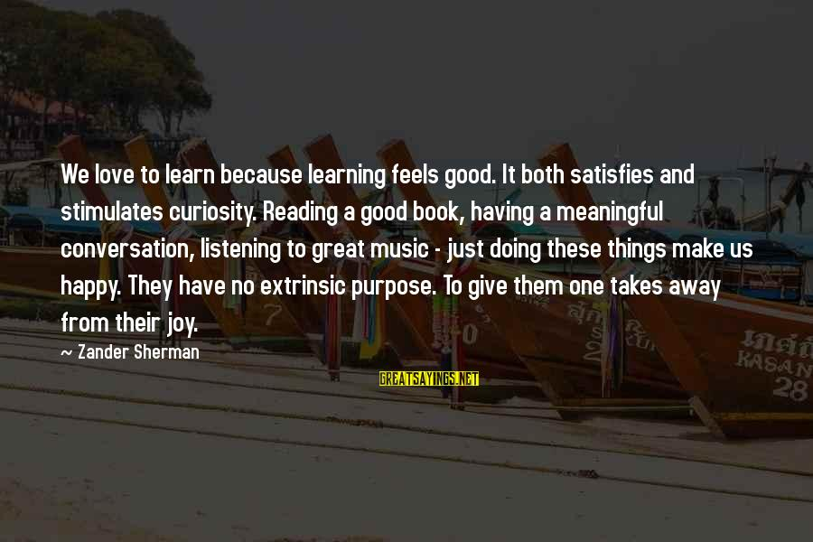 Zander's Sayings By Zander Sherman: We love to learn because learning feels good. It both satisfies and stimulates curiosity. Reading