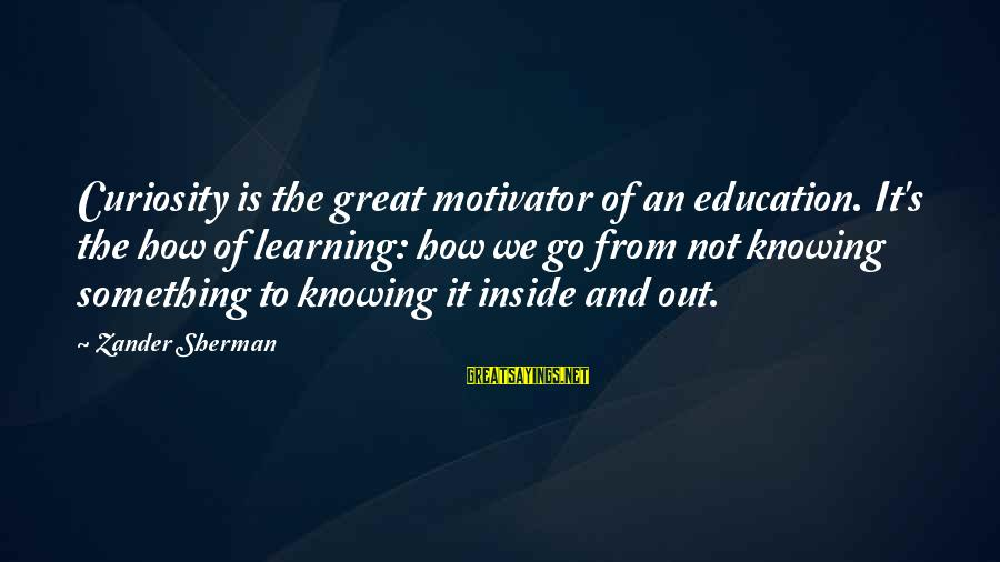 Zander's Sayings By Zander Sherman: Curiosity is the great motivator of an education. It's the how of learning: how we