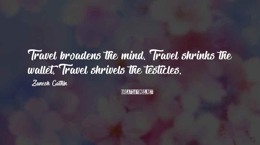 Zanesh Catkin Sayings: Travel broadens the mind. Travel shrinks the wallet. Travel shrivels the testicles.