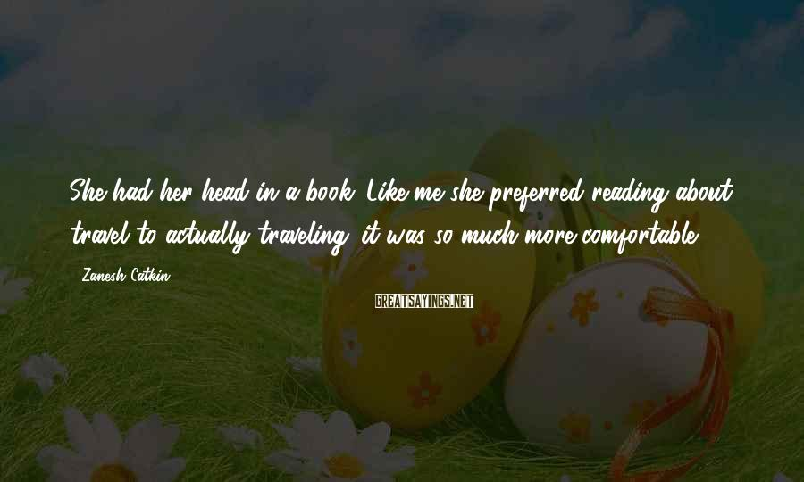 Zanesh Catkin Sayings: She had her head in a book. Like me she preferred reading about travel to