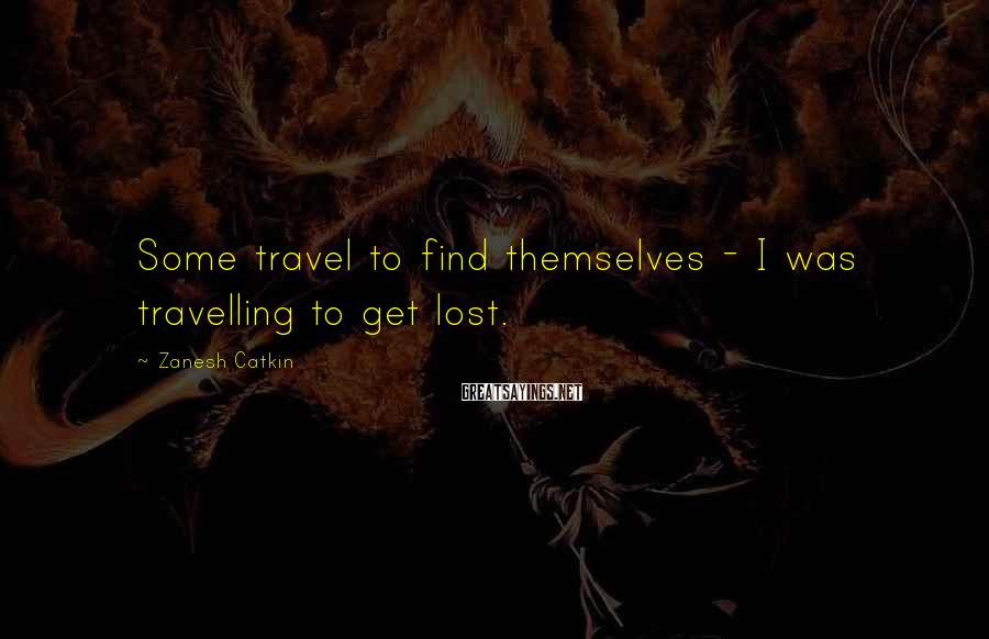 Zanesh Catkin Sayings: Some travel to find themselves - I was travelling to get lost.