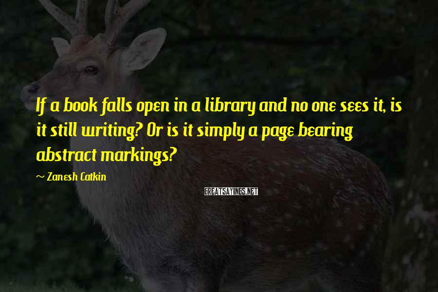 Zanesh Catkin Sayings: If a book falls open in a library and no one sees it, is it