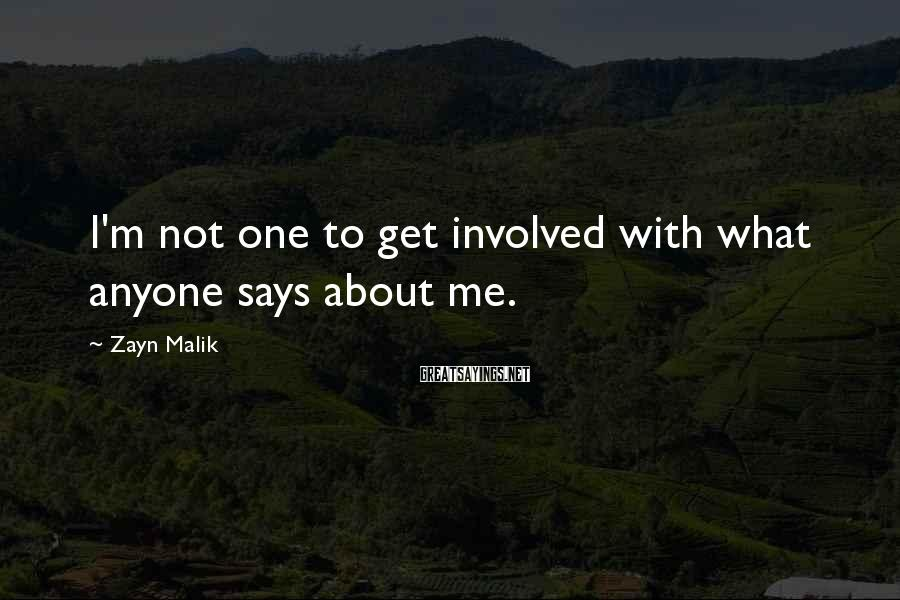 Zayn Malik Sayings: I'm not one to get involved with what anyone says about me.