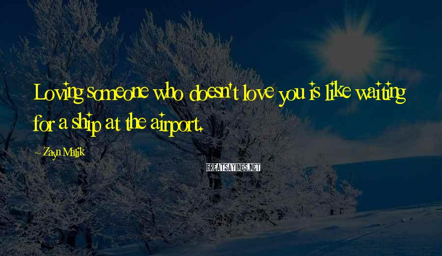Zayn Malik Sayings: Loving someone who doesn't love you is like waiting for a ship at the airport.
