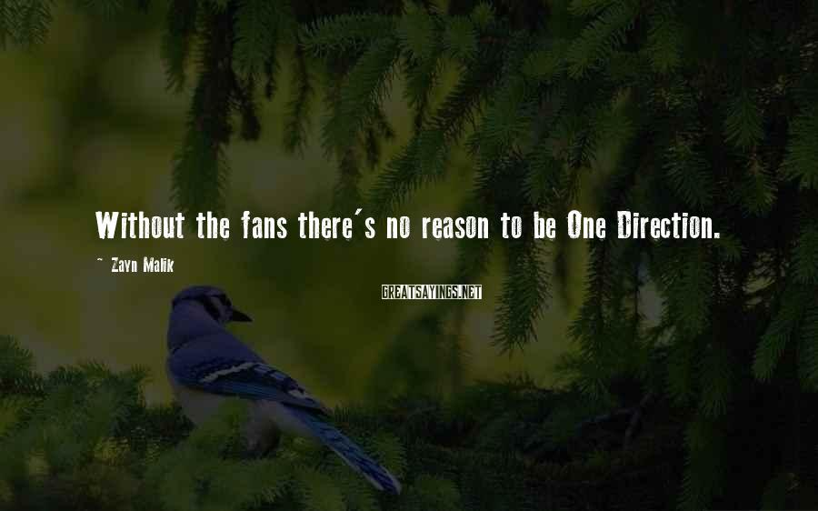 Zayn Malik Sayings: Without the fans there's no reason to be One Direction.