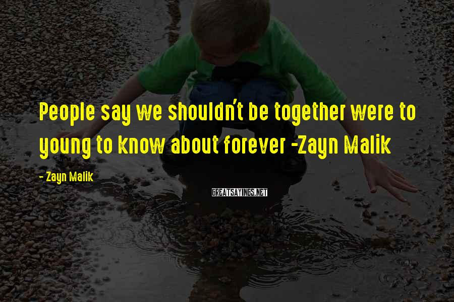 Zayn Malik Sayings: People say we shouldn't be together were to young to know about forever -Zayn Malik