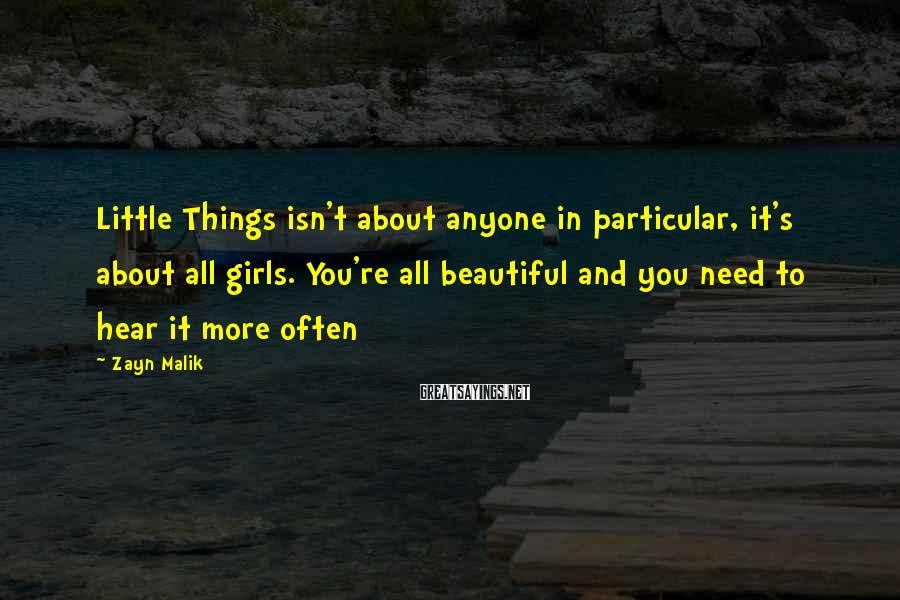 Zayn Malik Sayings: Little Things isn't about anyone in particular, it's about all girls. You're all beautiful and