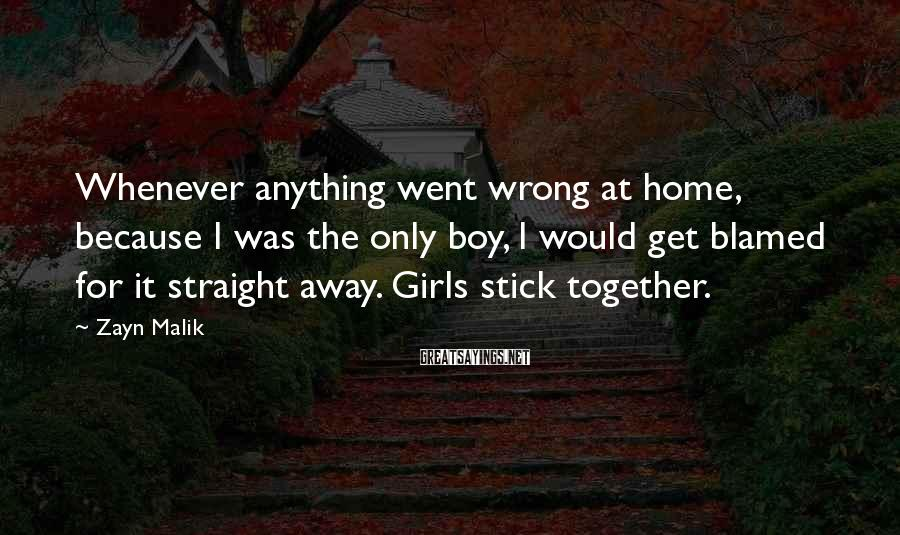 Zayn Malik Sayings: Whenever anything went wrong at home, because I was the only boy, I would get