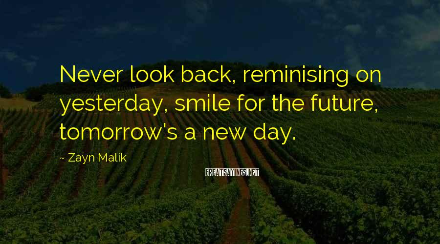 Zayn Malik Sayings: Never look back, reminising on yesterday, smile for the future, tomorrow's a new day.