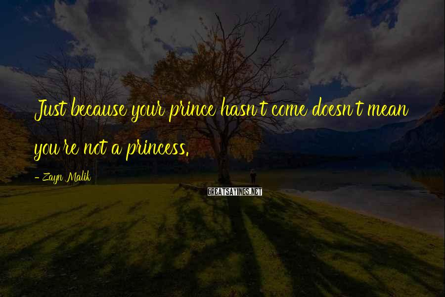 Zayn Malik Sayings: Just because your prince hasn't come doesn't mean you're not a princess.