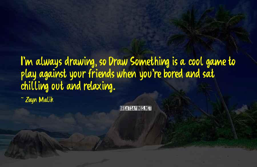 Zayn Malik Sayings: I'm always drawing, so Draw Something is a cool game to play against your friends