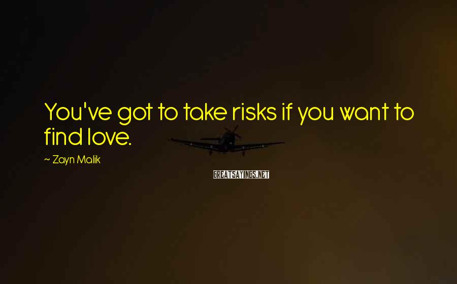 Zayn Malik Sayings: You've got to take risks if you want to find love.