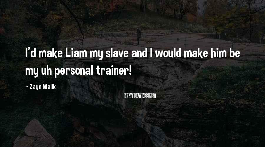Zayn Malik Sayings: I'd make Liam my slave and I would make him be my uh personal trainer!