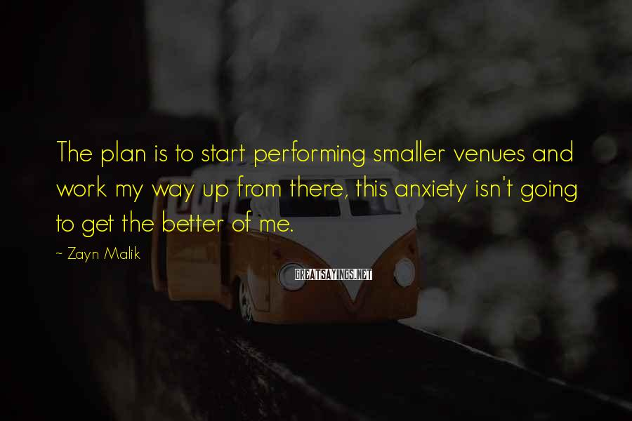 Zayn Malik Sayings: The plan is to start performing smaller venues and work my way up from there,