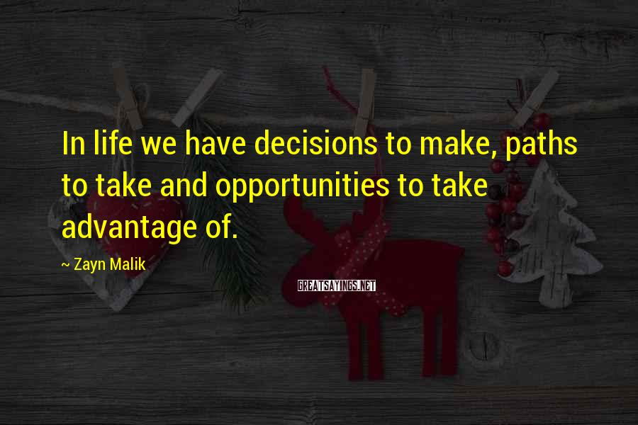 Zayn Malik Sayings: In life we have decisions to make, paths to take and opportunities to take advantage