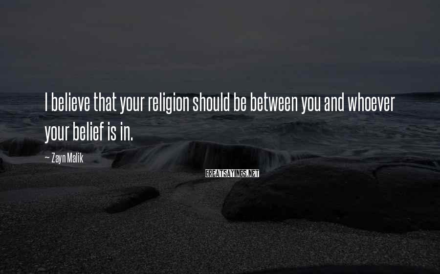 Zayn Malik Sayings: I believe that your religion should be between you and whoever your belief is in.