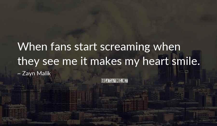Zayn Malik Sayings: When fans start screaming when they see me it makes my heart smile.