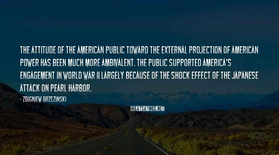 Zbigniew Brzezinski Sayings: The attitude of the American public toward the external projection of American power has been
