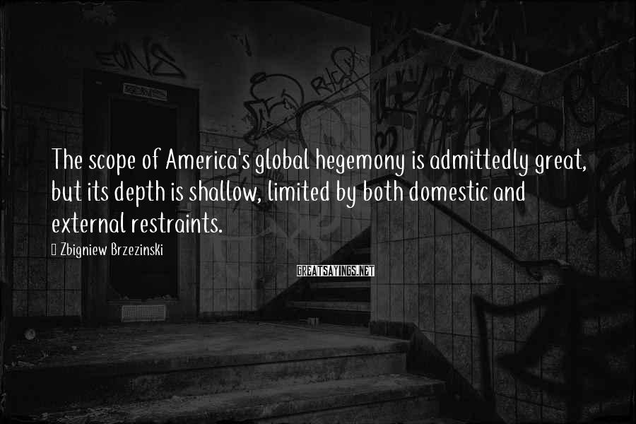 Zbigniew Brzezinski Sayings: The scope of America's global hegemony is admittedly great, but its depth is shallow, limited
