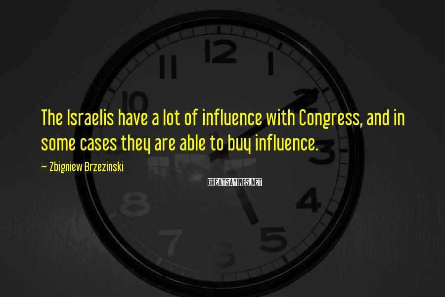 Zbigniew Brzezinski Sayings: The Israelis have a lot of influence with Congress, and in some cases they are