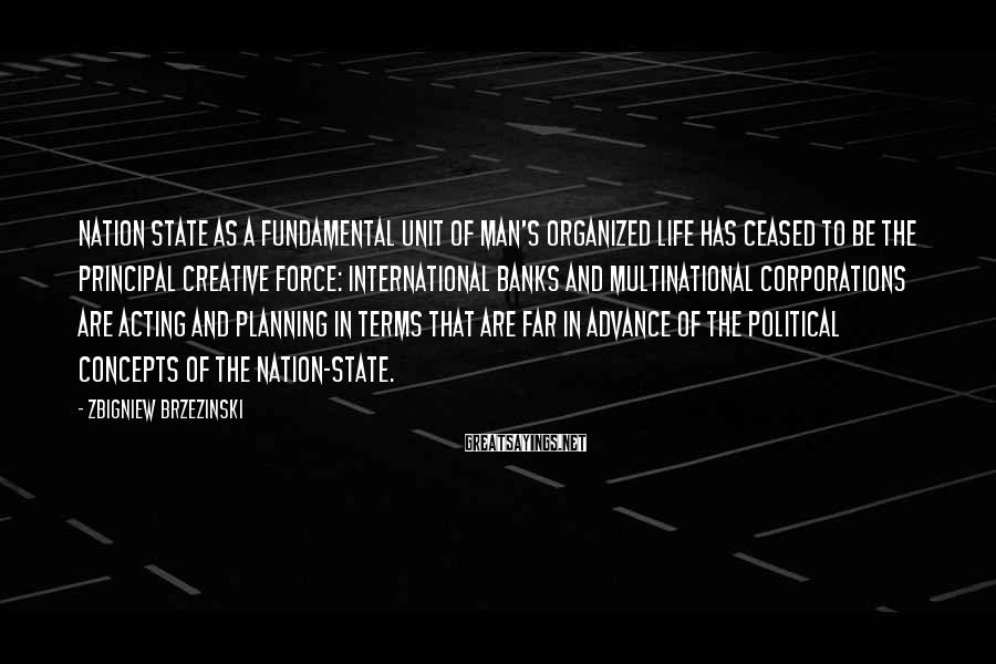 Zbigniew Brzezinski Sayings: Nation state as a fundamental unit of man's organized life has ceased to be the