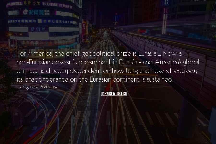 Zbigniew Brzezinski Sayings: For America, the chief geopolitical prize is Eurasia ... Now a non-Eurasian power is preeminent