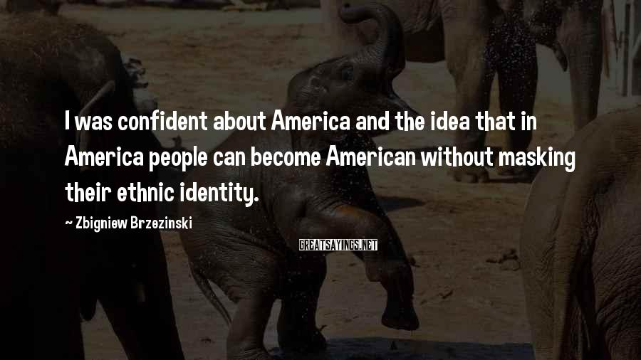Zbigniew Brzezinski Sayings: I was confident about America and the idea that in America people can become American