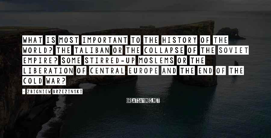 Zbigniew Brzezinski Sayings: What is most important to the history of the world? The Taliban or the collapse