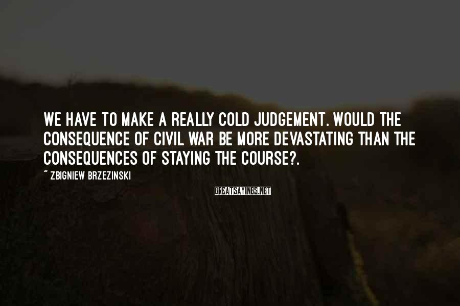 Zbigniew Brzezinski Sayings: We have to make a really cold judgement. Would the consequence of civil war be