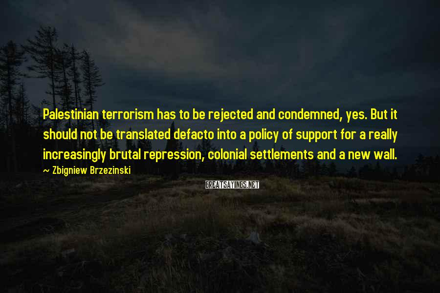 Zbigniew Brzezinski Sayings: Palestinian terrorism has to be rejected and condemned, yes. But it should not be translated