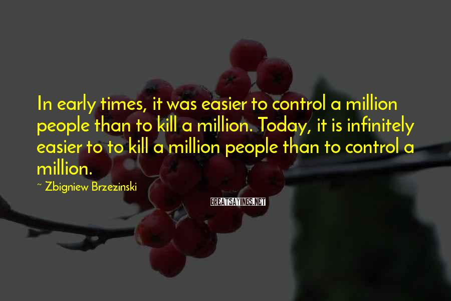 Zbigniew Brzezinski Sayings: In early times, it was easier to control a million people than to kill a