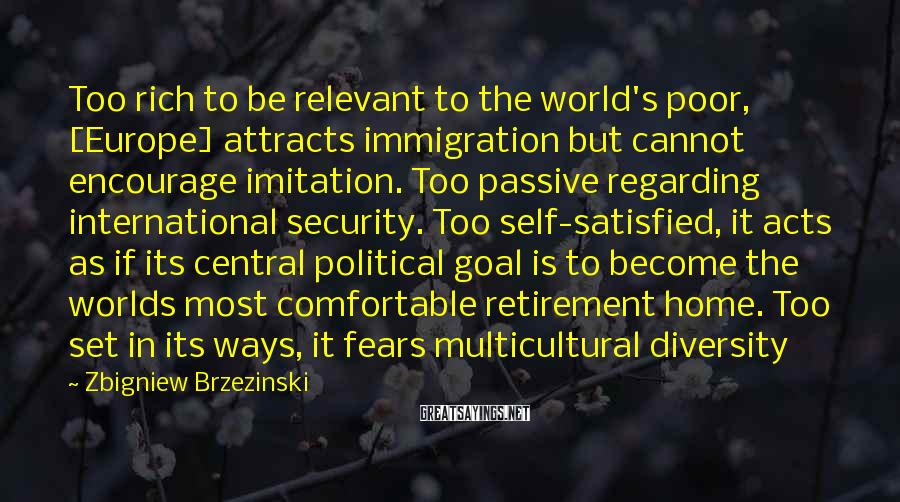 Zbigniew Brzezinski Sayings: Too rich to be relevant to the world's poor, [Europe] attracts immigration but cannot encourage
