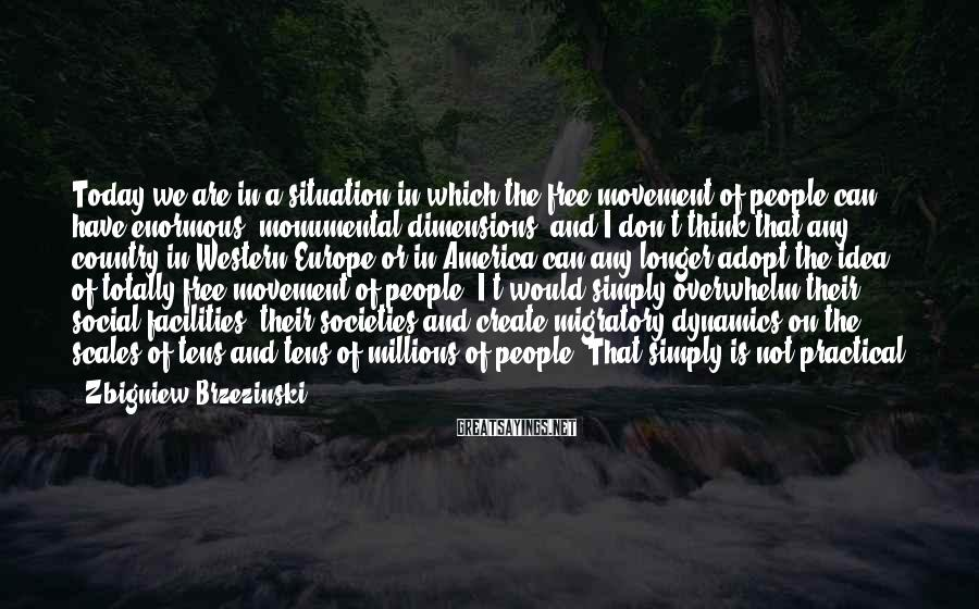 Zbigniew Brzezinski Sayings: Today we are in a situation in which the free movement of people can have